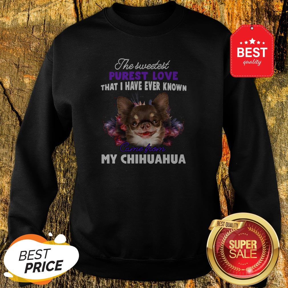 Chihuahua The Sweetest Purest Love That I Have Ever Known Sweatshirt