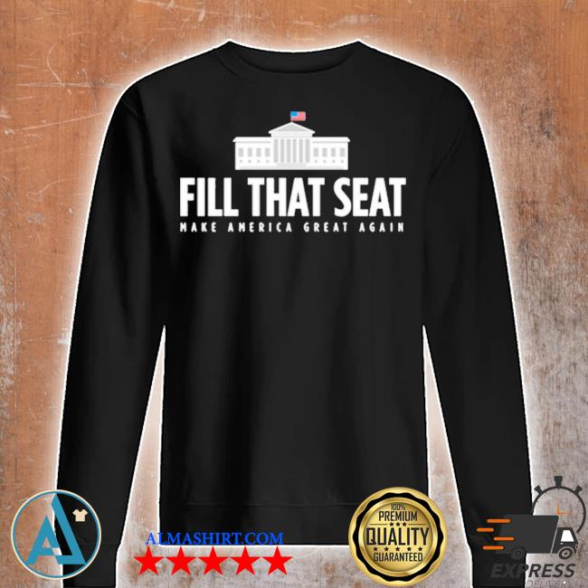 Fill that seat t shirt trump make america great again s Unisex sweatshirt