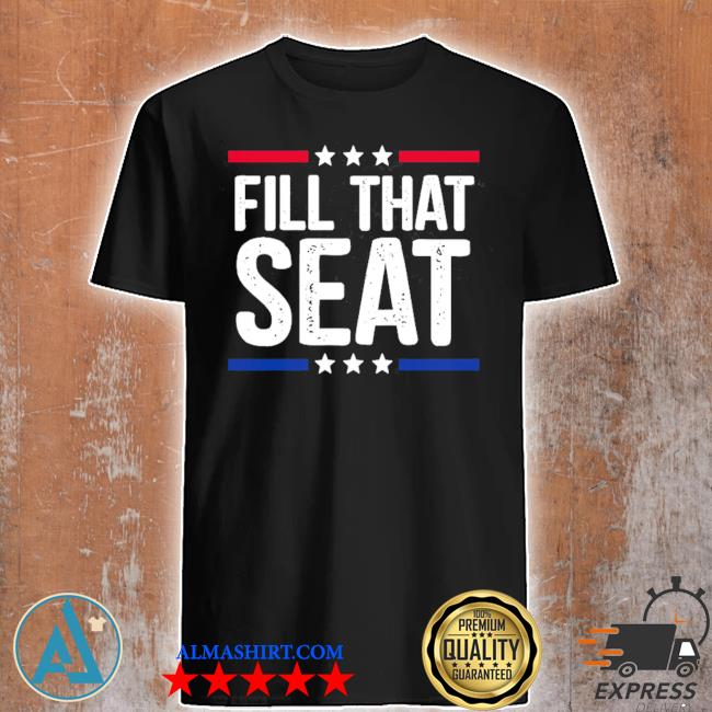 Fill that seat trump shirt
