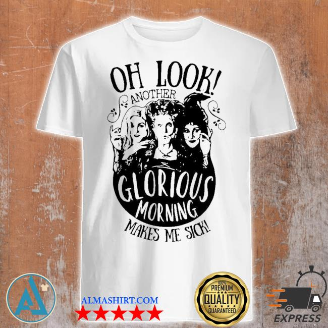 Hocus pocus oh look another glorious morning makes me sick shirt