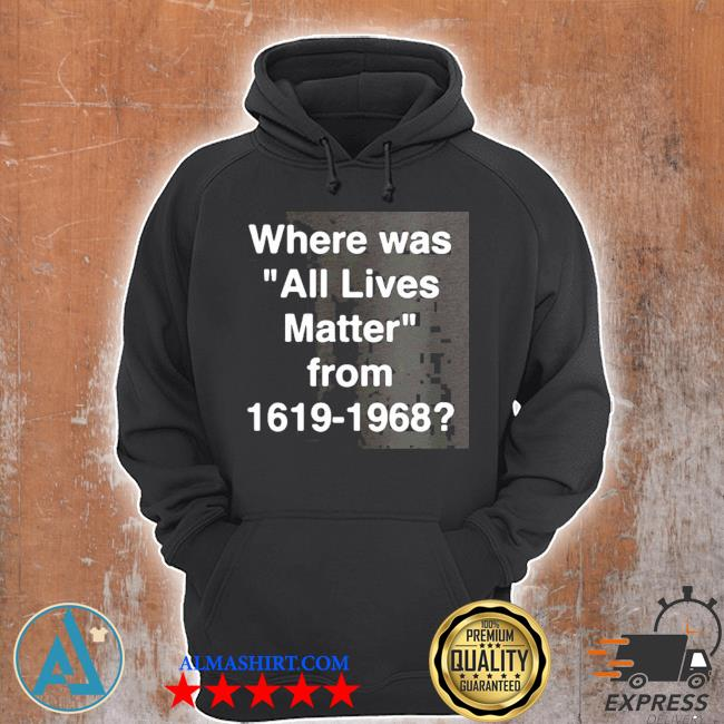 Where was all lives matter from 1619 – 1968 s Unisex Hoodie