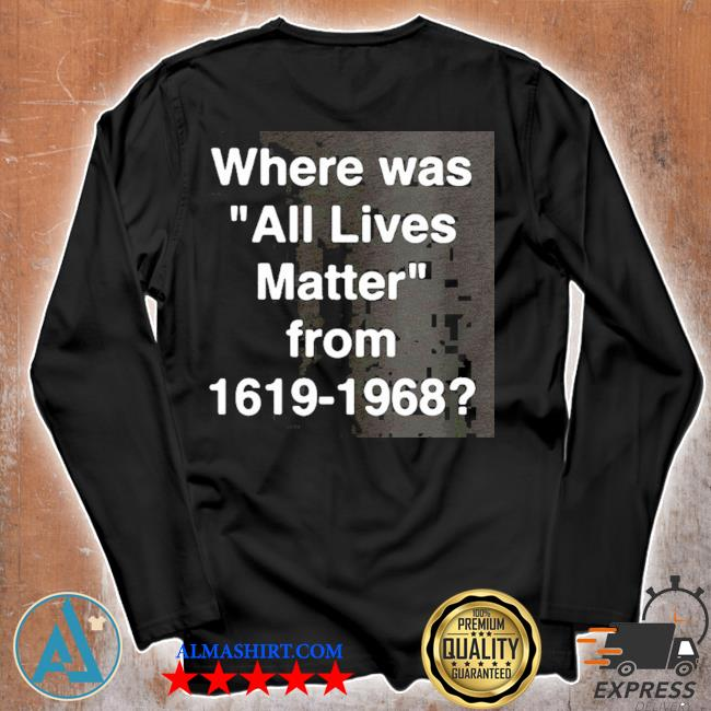 Where was all lives matter from 1619 – 1968 s Unisex longsleeve