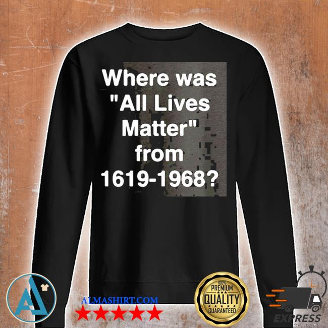 Where was all lives matter from 1619 – 1968 s Unisex sweatshirt