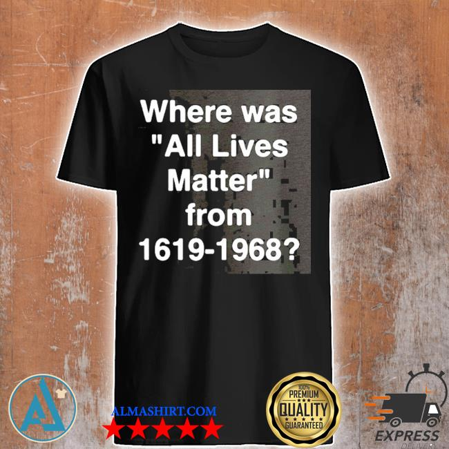 Where was all lives matter from 1619 – 1968 shirt