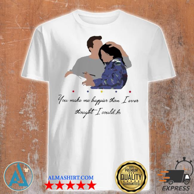 Chandler you make me happier than I ever thought I could be shirt