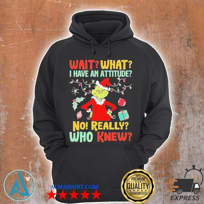 The grinch wait what I have an attitude no really who knew christmas s Unisex Hoodie