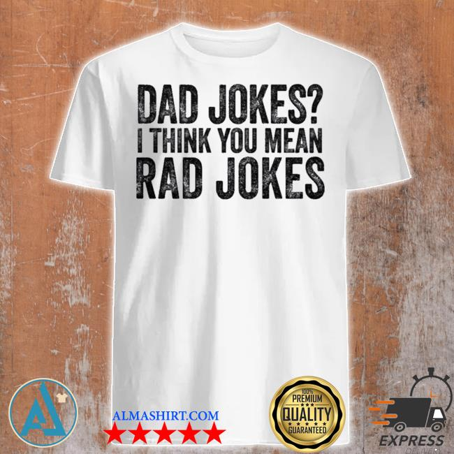 Dad jokes I think you mean rad jokes t shirt
