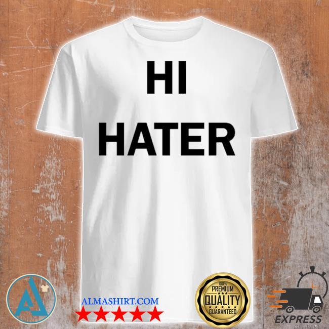 Hi hater bye hater shirt