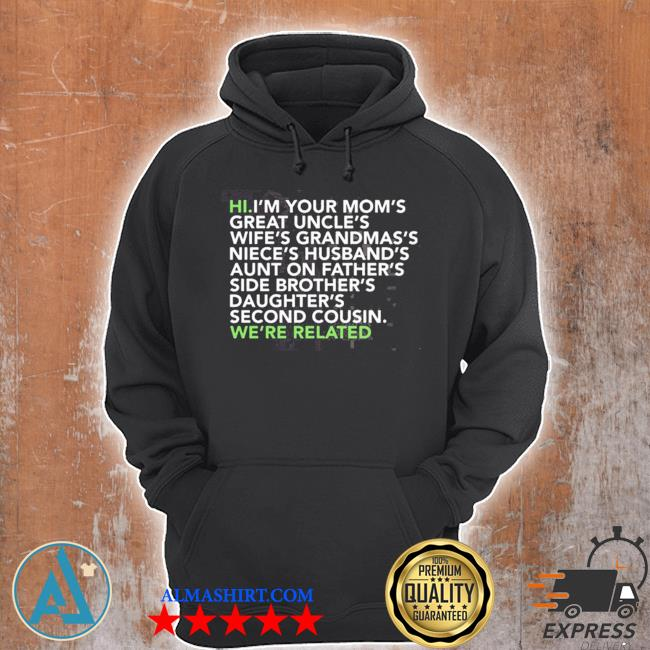 Hi I am your moms great uncles wifes grandmas we are related s Unisex Hoodie