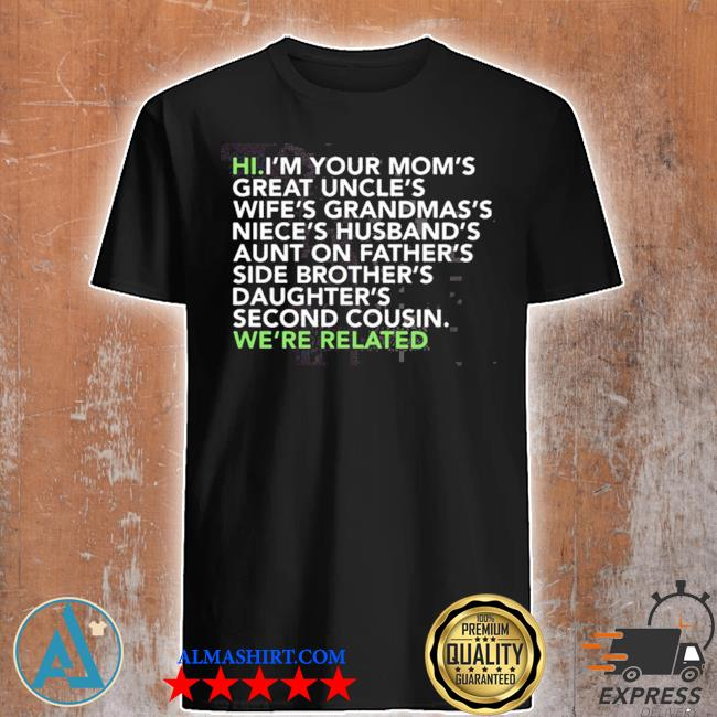 Hi I am your moms great uncles wifes grandmas we are related shirt