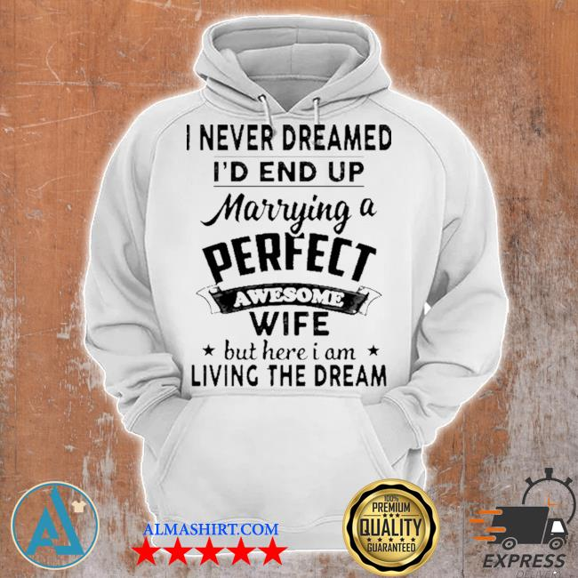 I never dreamed i'd end up marrying a perfect awesome wife but here I am living the dream s Unisex Hoodie