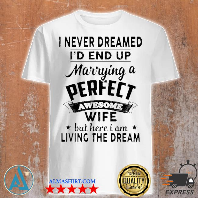 I never dreamed i'd end up marrying a perfect awesome wife but here I am living the dream shirt