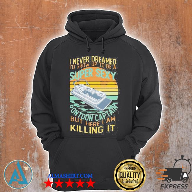 I never dreamed i'd grow up to be a super sexy pontoon captain but here I am killing it s Unisex Hoodie