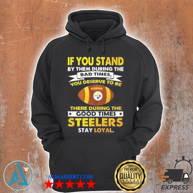 If you stand by them during the bad times you deserve to be there during the good times steelers stay loyal s Unisex Hoodie