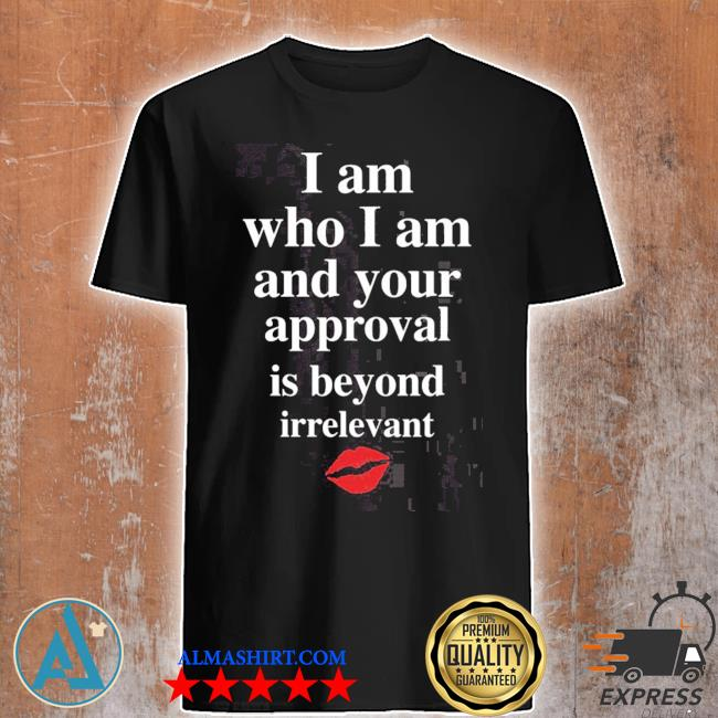 Lips I am who I am and your approval is beyond irrelevant shirt