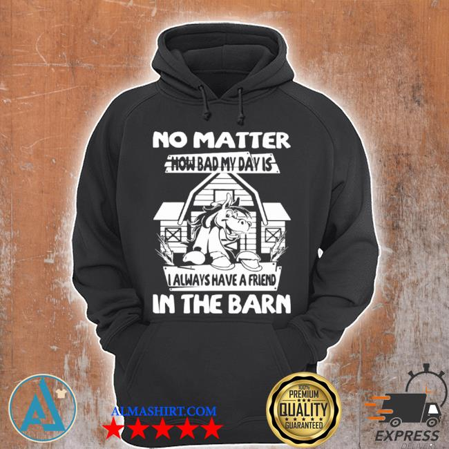 No matter how bad my day is I always have a friend in the barn s Unisex Hoodie