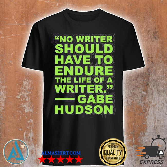 No writer should have to endure the life of a writer gabe hudson shirt