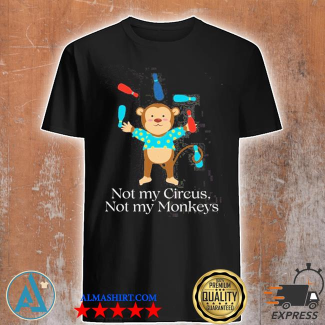 Not my circus not my monkeys shirt