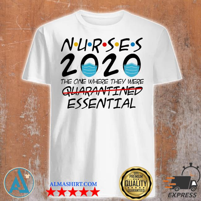Nurses 2020 the one where they were quarantined essential shirt