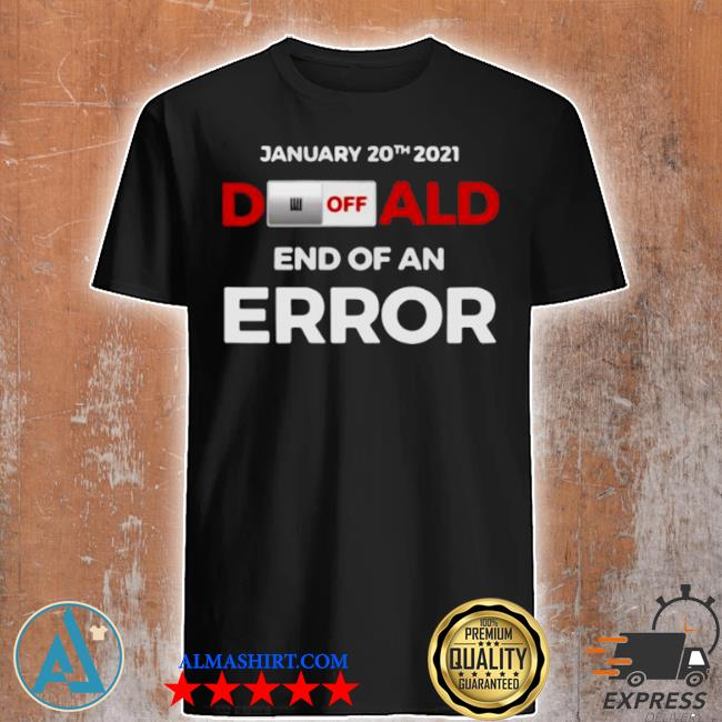 Off donald, end of error inauguration day jan 20, 2021 shirt
