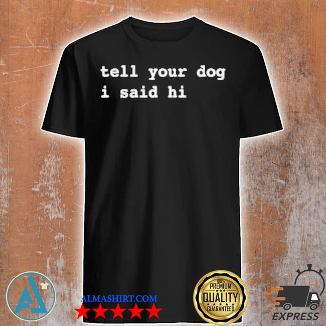 Weratedogs merch tell your dog I said hi shirt