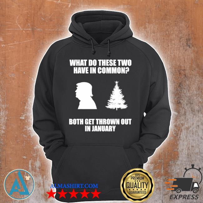 What do these two have in common both get thrown out in january Trump Christmas tree s Unisex Hoodie