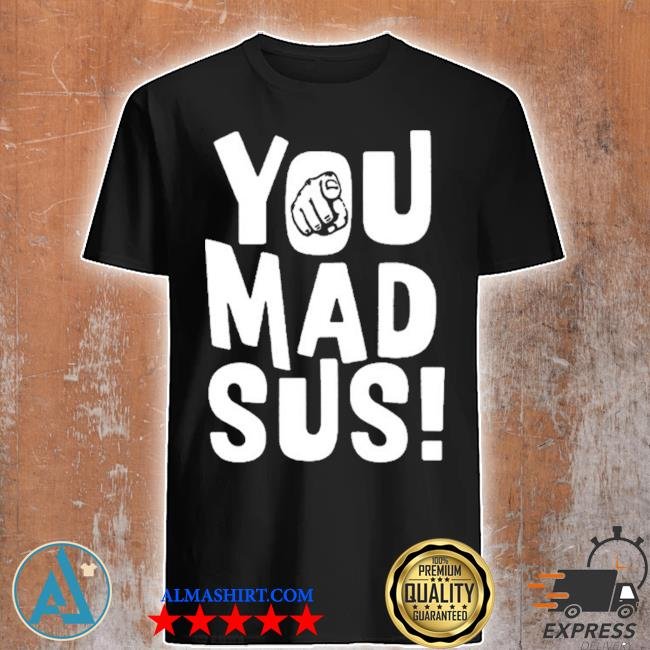 You mad sus shirt