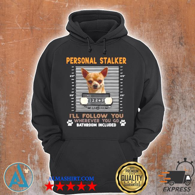 Chihuahua personal stalker I'll follow you wherever you go bathroom included s Unisex Hoodie