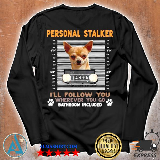 Chihuahua personal stalker I'll follow you wherever you go bathroom included s Unisex longsleeve
