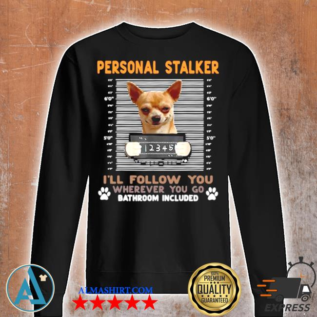 Chihuahua personal stalker I'll follow you wherever you go bathroom included s Unisex sweatshirt