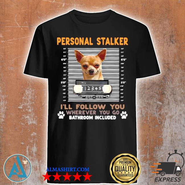 Chihuahua personal stalker I'll follow you wherever you go bathroom included shirt