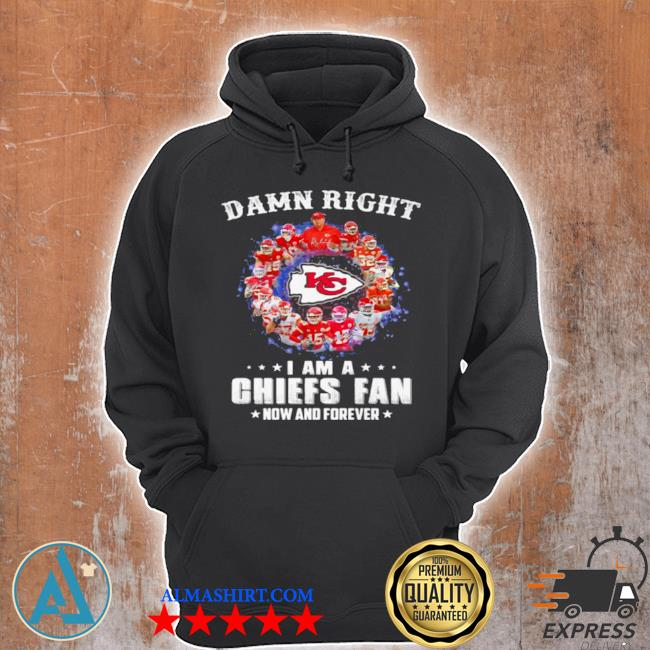 Damn right I am a Chiefs fan now and forever s Unisex Hoodie