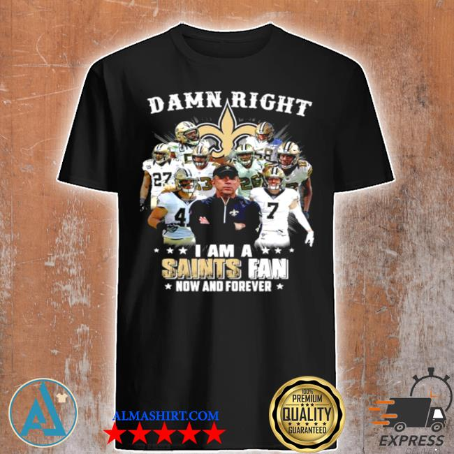 Damn right I'm a new orleans saints fan now and forever 2021 shirt
