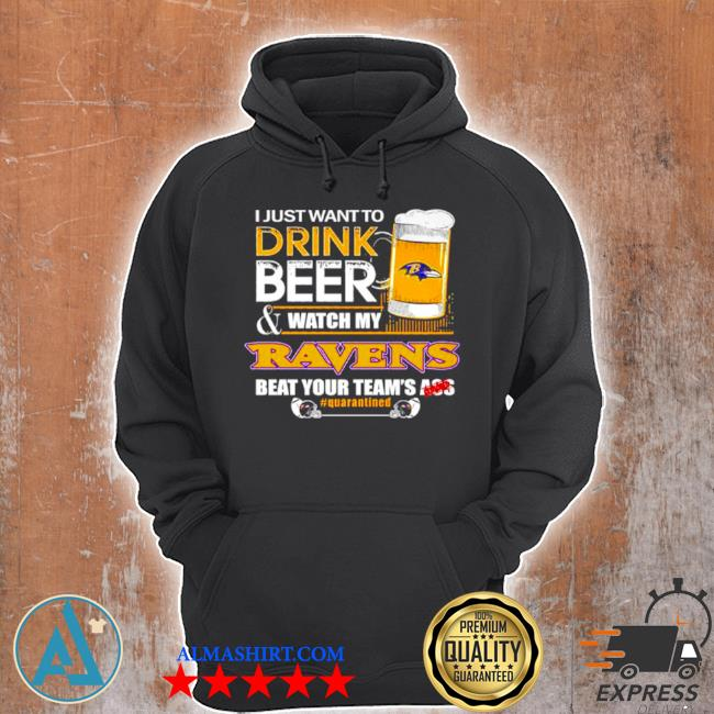 I just want to drink beer and watch my baltimore ravens beat your teams ass s Unisex Hoodie