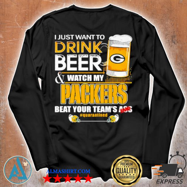 I just want to drink beer watch my packers beat your team ass s Unisex longsleeve