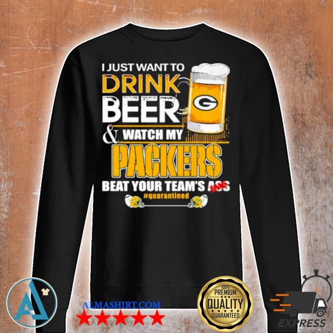 I just want to drink beer watch my packers beat your team ass s Unisex sweatshirt