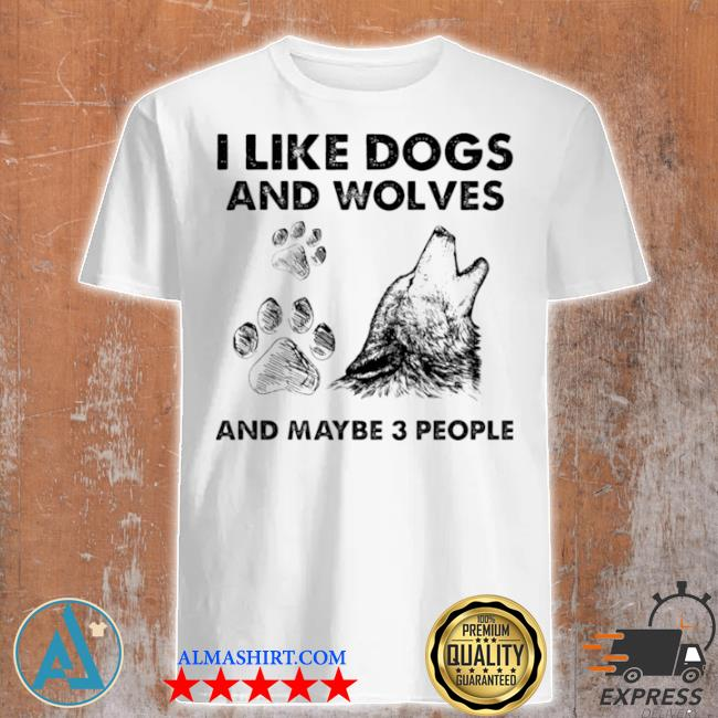 I like dogs and wolves maybe 3 people shirt