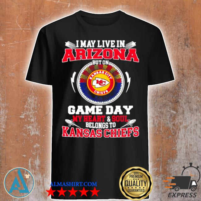I may live in arizona but on game day my heart soul belongs to Kansas Chiefs shirt
