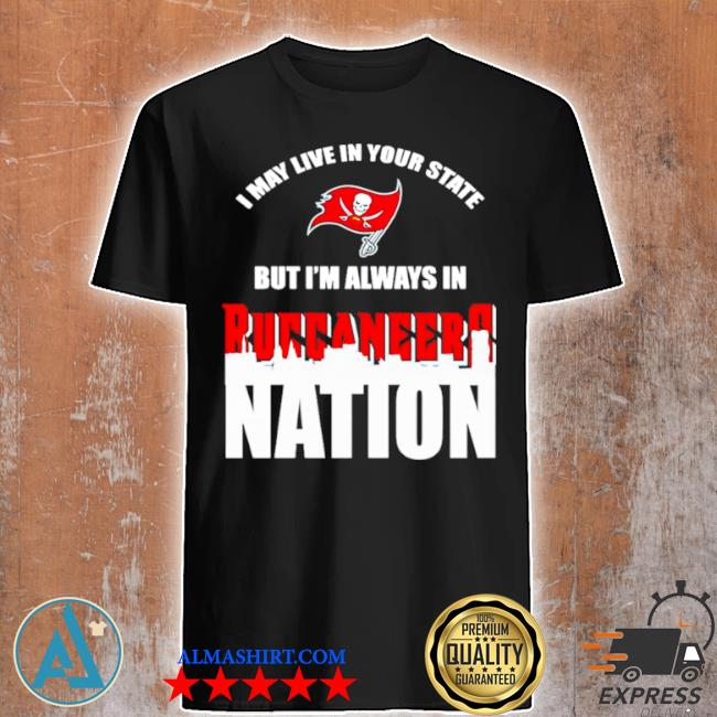I may live in your state but I'm always in tampa bay buccaneers nation shirt