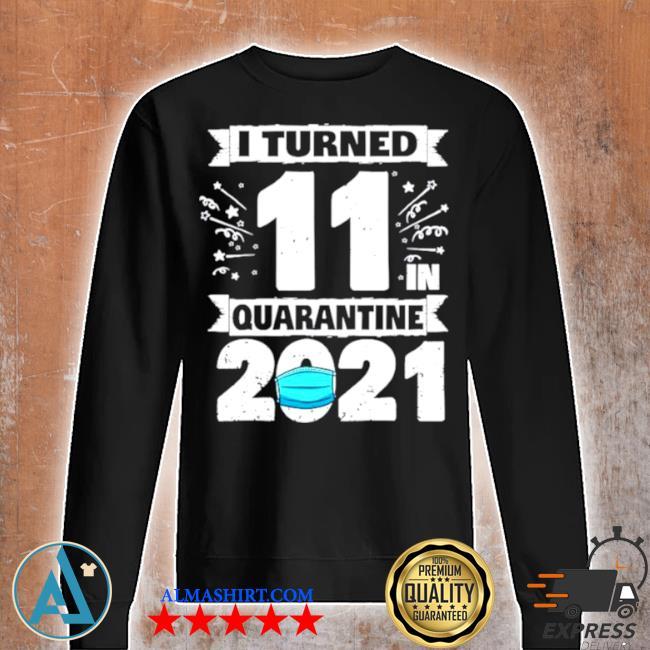 I turned 11 in quarantine 2021 s Unisex sweatshirt
