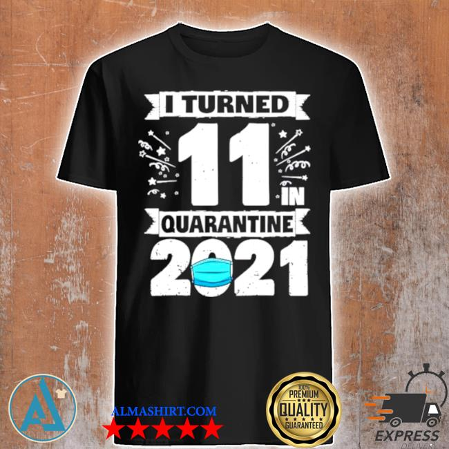 I turned 11 in quarantine 2021 shirt