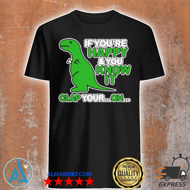 If you're happy and you know it clap your oh dinosaur shirt