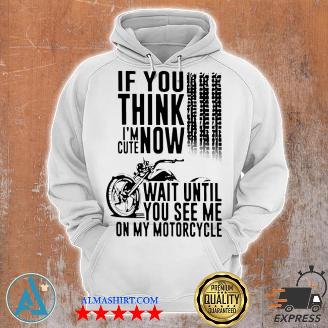If you think I'm cute now wait until you see me on my motorcycle s Unisex Hoodie
