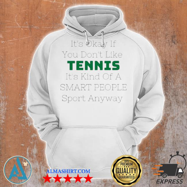Its okay if you don't like tennis its kind of a smart people sport anyway s Unisex Hoodie