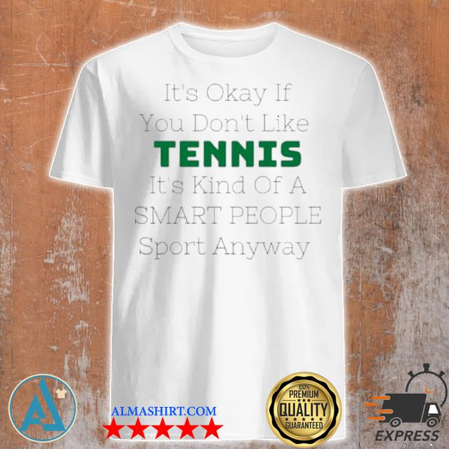 Its okay if you don't like tennis its kind of a smart people sport anyway shirt