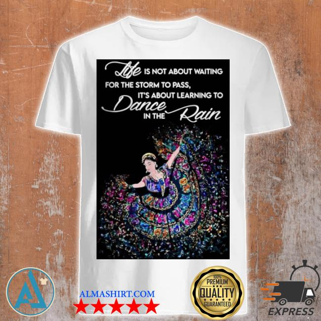 Life is not about waiting for the storm to pass it's about learning to dance in the rain shirt