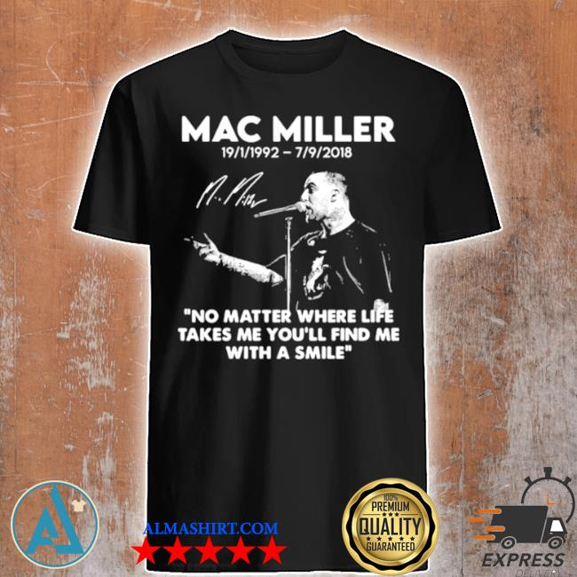 Mac miller rip 1992 2018 quote no matter where life takes me you'll find me with a smile shirt