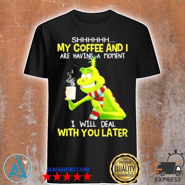 My coffee and I are having a moment I will deal with you later grinch shirt