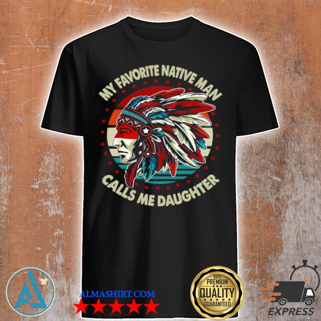 My favorite native man calls me daughter vintage shirt