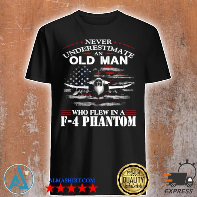 Never underestimate an old man who flew in a f 4 phantom shirt